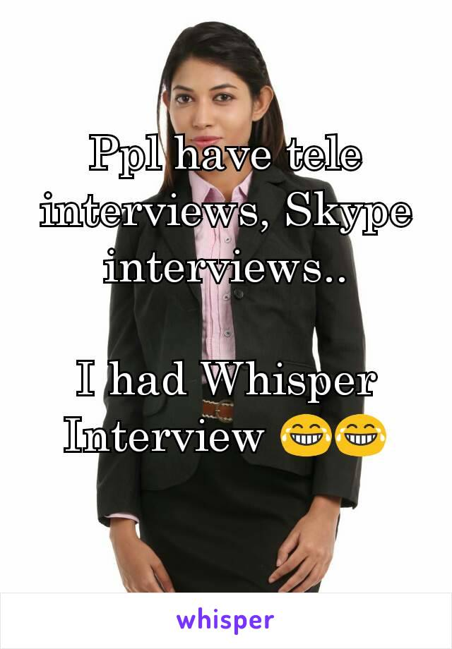 Ppl have tele interviews, Skype interviews..  I had Whisper Interview 😂😂