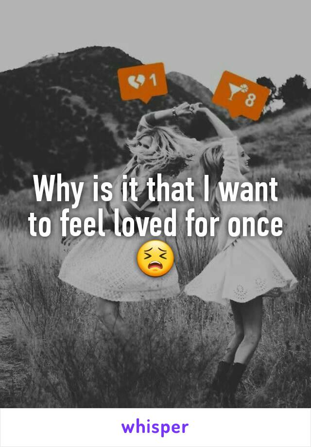 Why is it that I want to feel loved for once 😣