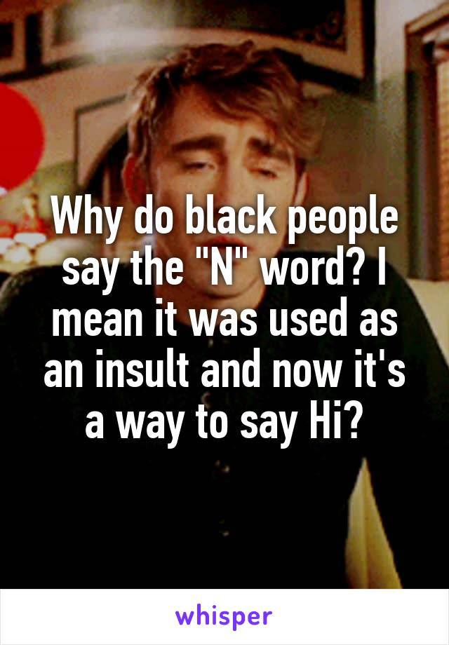 "Why do black people say the ""N"" word? I mean it was used as an insult and now it's a way to say Hi?"
