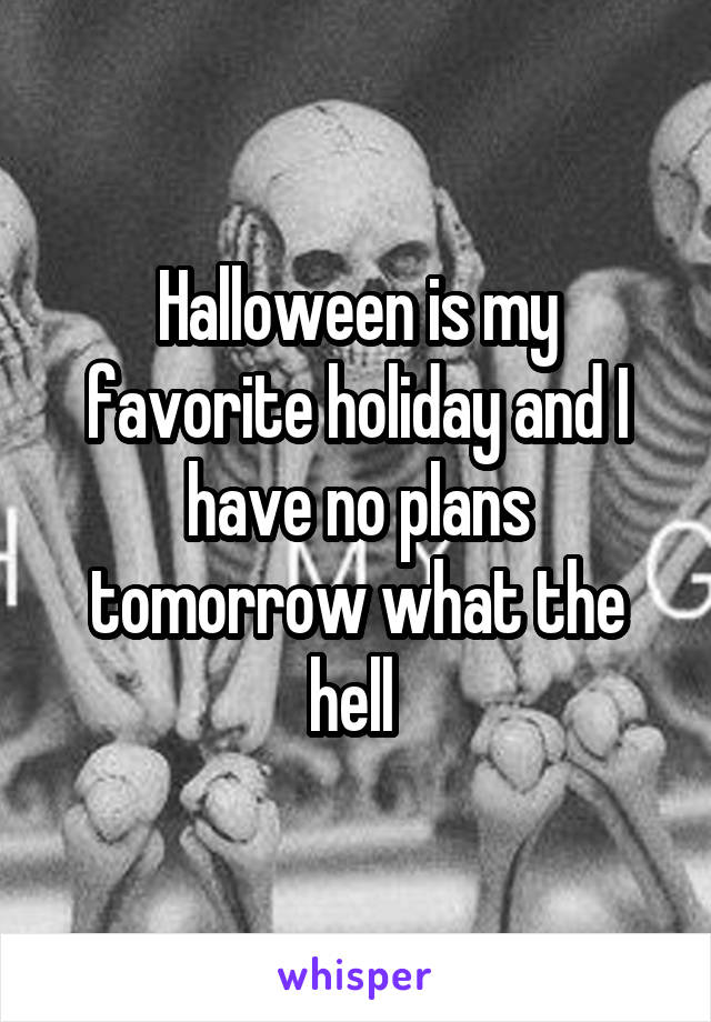 Halloween is my favorite holiday and I have no plans tomorrow what the hell