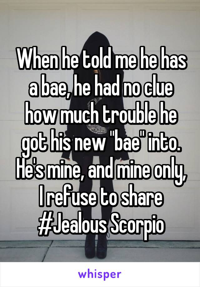 """When he told me he has a bae, he had no clue how much trouble he got his new """"bae"""" into. He's mine, and mine only, I refuse to share #Jealous Scorpio"""