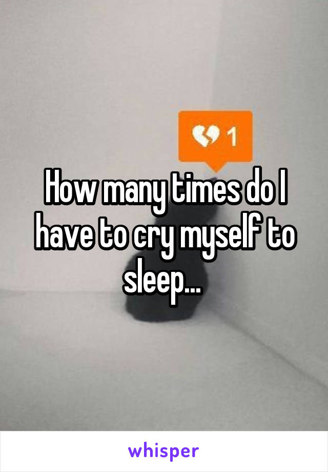 How many times do I have to cry myself to sleep...