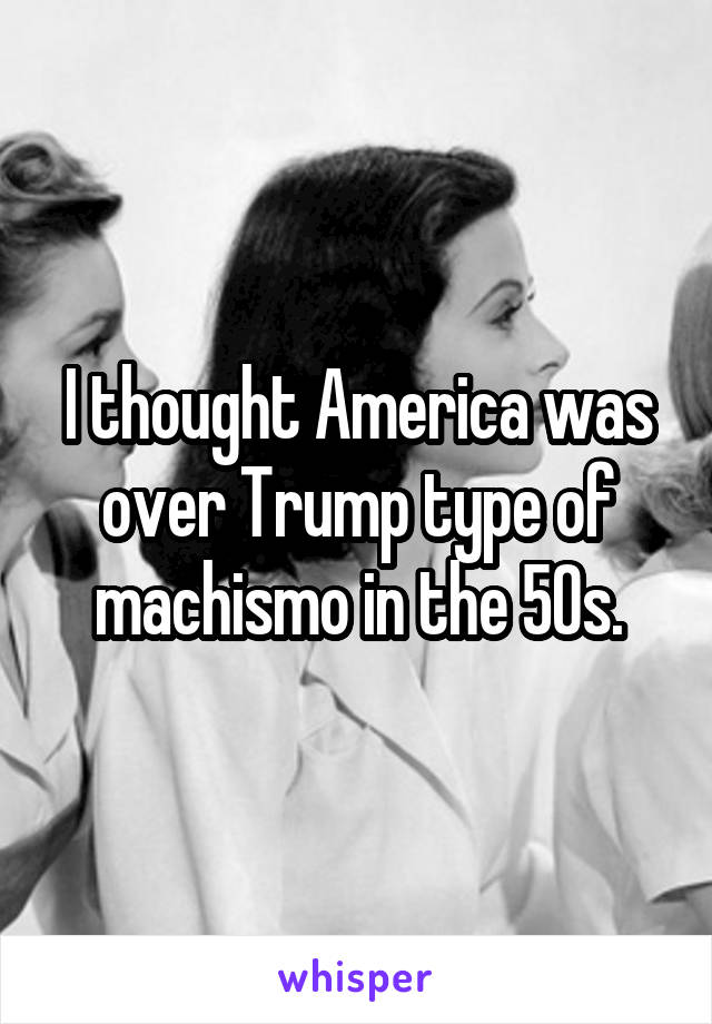 I thought America was over Trump type of machismo in the 50s.
