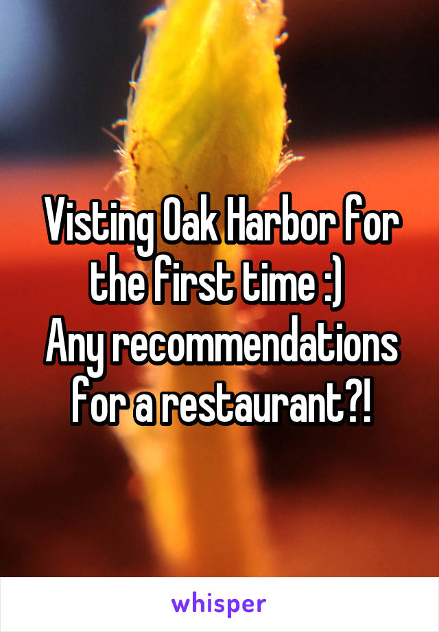 Visting Oak Harbor for the first time :)  Any recommendations for a restaurant?!