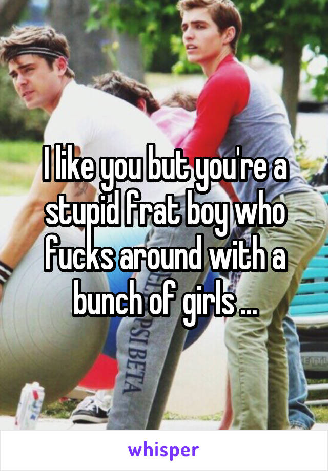 I like you but you're a stupid frat boy who fucks around with a bunch of girls ...
