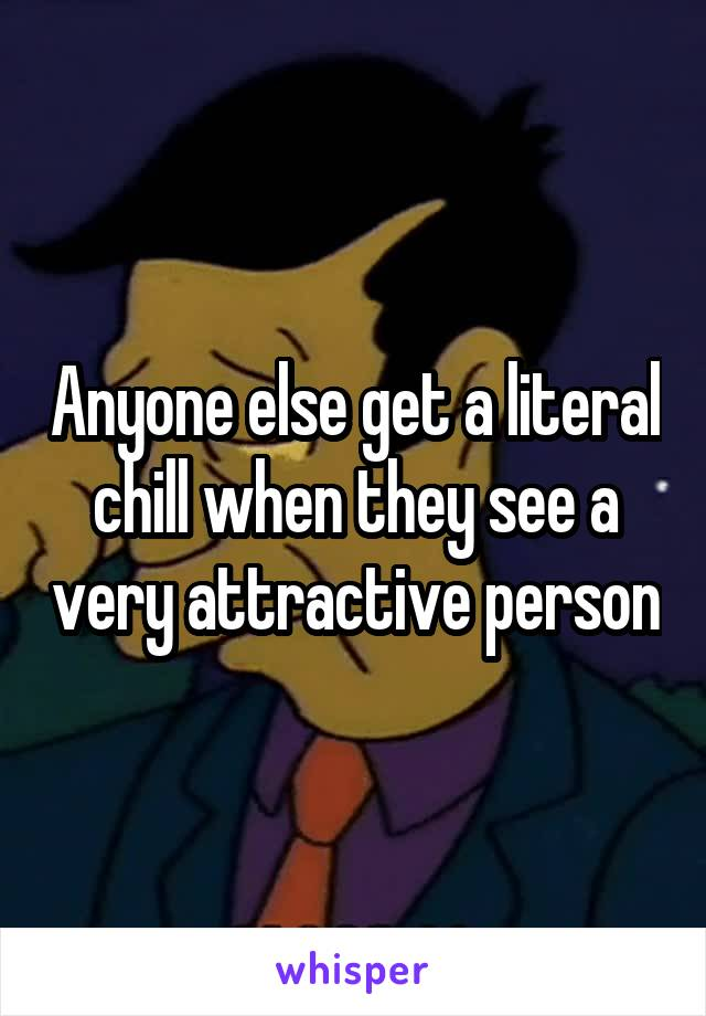 Anyone else get a literal chill when they see a very attractive person