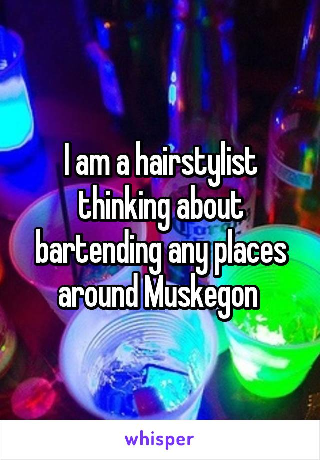 I am a hairstylist thinking about bartending any places around Muskegon