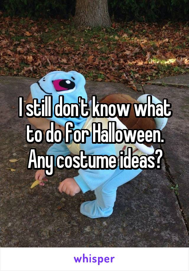 I still don't know what to do for Halloween. Any costume ideas?