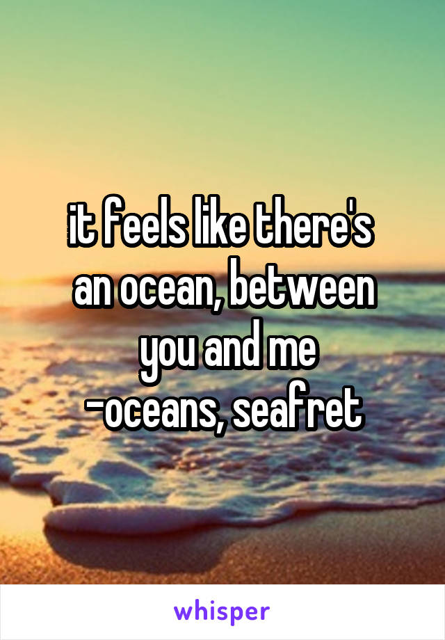 it feels like there's  an ocean, between  you and me -oceans, seafret