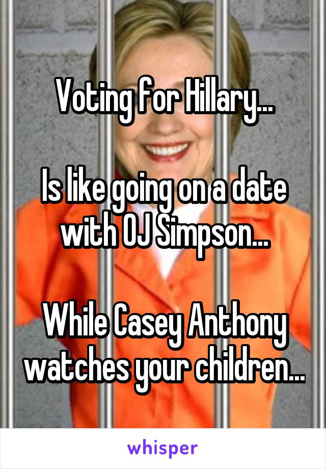 Voting for Hillary...  Is like going on a date with OJ Simpson...  While Casey Anthony watches your children...