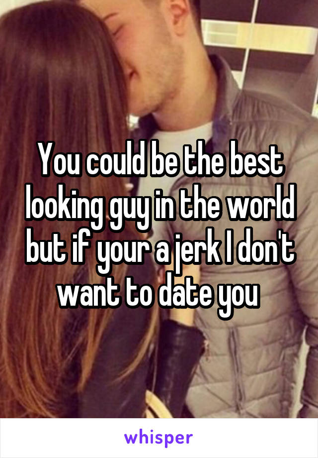 You could be the best looking guy in the world but if your a jerk I don't want to date you
