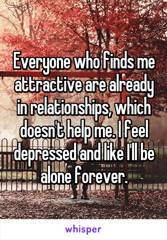 Everyone who finds me attractive are already in relationships, which doesn't help me. I feel depressed and like I'll be alone forever.