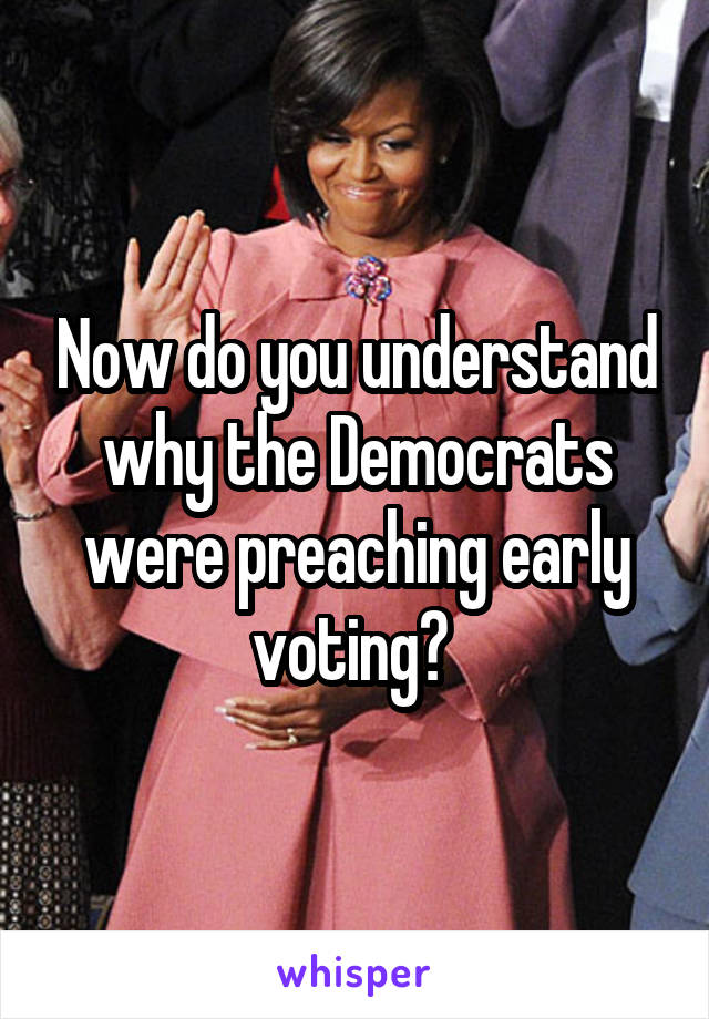 Now do you understand why the Democrats were preaching early voting?
