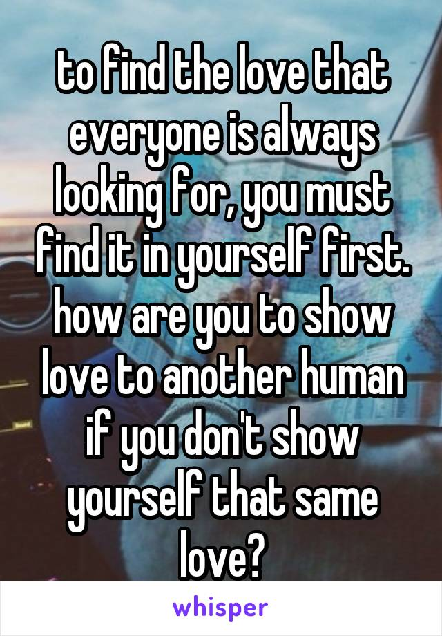 to find the love that everyone is always looking for, you must find it in yourself first. how are you to show love to another human if you don't show yourself that same love?