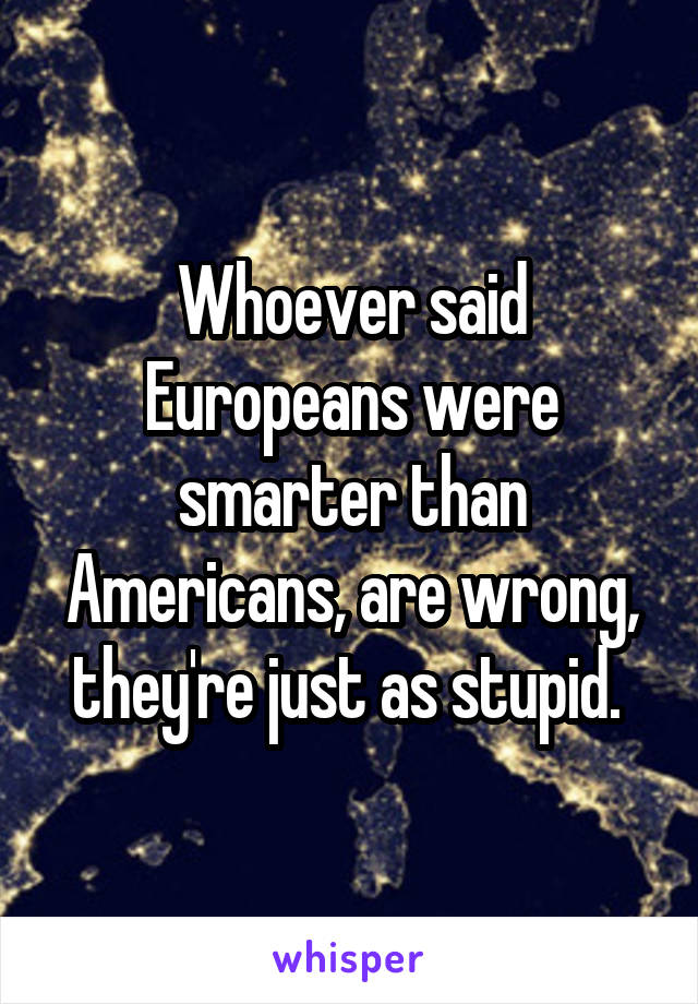 Whoever said Europeans were smarter than Americans, are wrong, they're just as stupid.