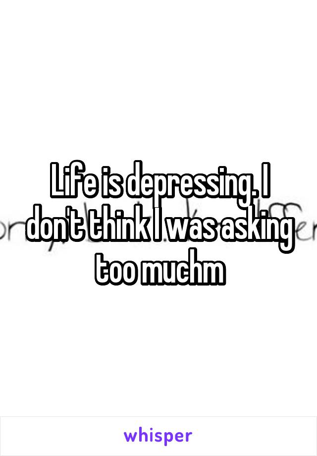 Life is depressing. I don't think I was asking too muchm
