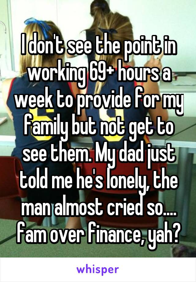I don't see the point in working 69+ hours a week to provide for my family but not get to see them. My dad just told me he's lonely, the man almost cried so.... fam over finance, yah?