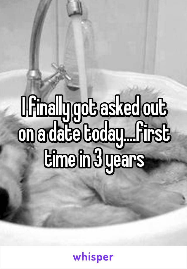 I finally got asked out on a date today....first time in 3 years