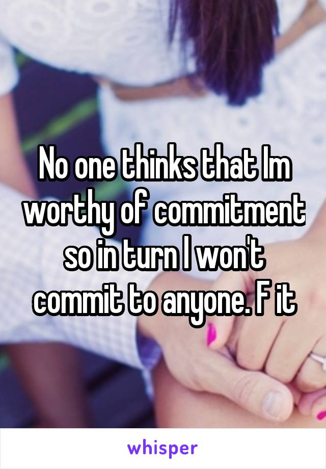 No one thinks that Im worthy of commitment so in turn I won't commit to anyone. F it