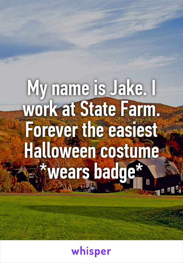 My name is Jake. I work at State Farm. Forever the easiest Halloween costume *wears badge*