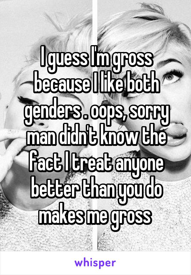 I guess I'm gross because I like both genders . oops, sorry man didn't know the fact I treat anyone better than you do makes me gross