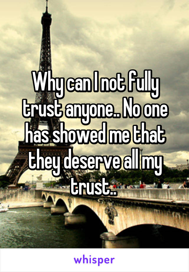 Why can I not fully trust anyone.. No one has showed me that they deserve all my trust..