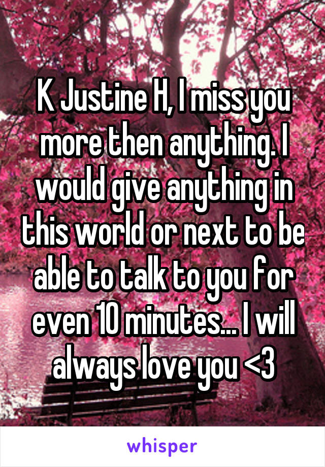 K Justine H, I miss you more then anything. I would give anything in this world or next to be able to talk to you for even 10 minutes... I will always love you <3