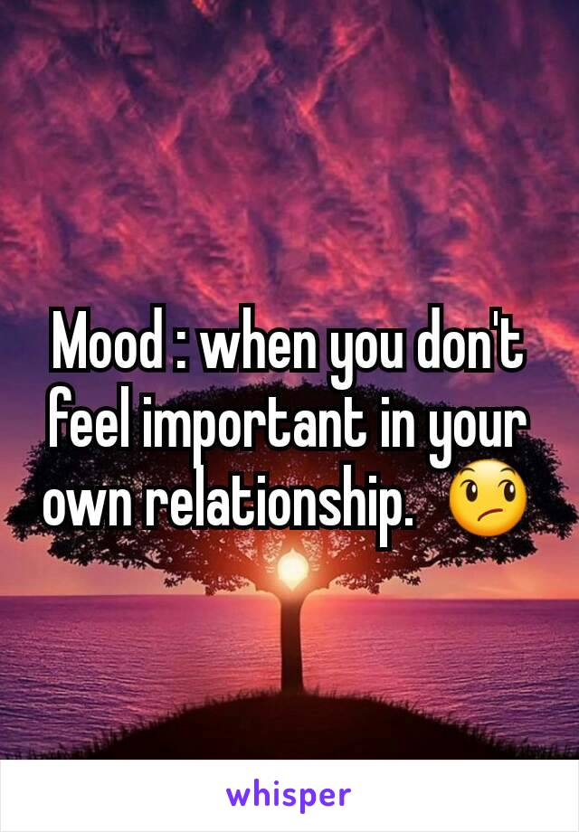 Mood : when you don't feel important in your own relationship.  😞