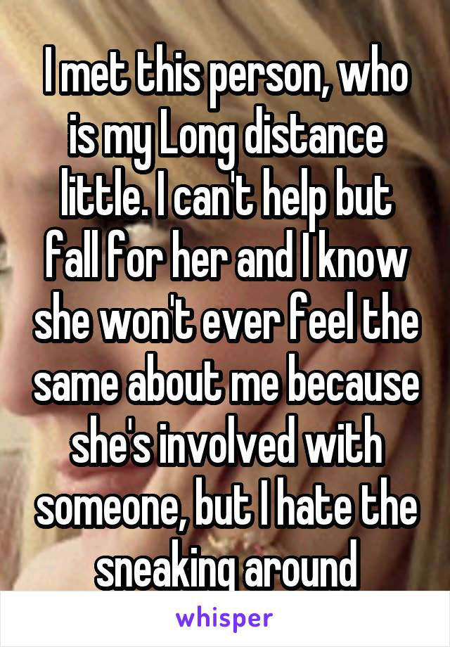 I met this person, who is my Long distance little. I can't help but fall for her and I know she won't ever feel the same about me because she's involved with someone, but I hate the sneaking around