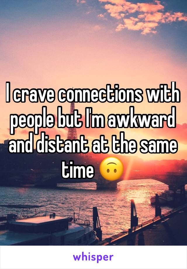 I crave connections with people but I'm awkward and distant at the same time 🙃