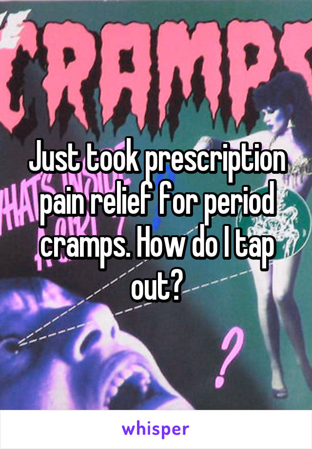 Just took prescription pain relief for period cramps. How do I tap out?