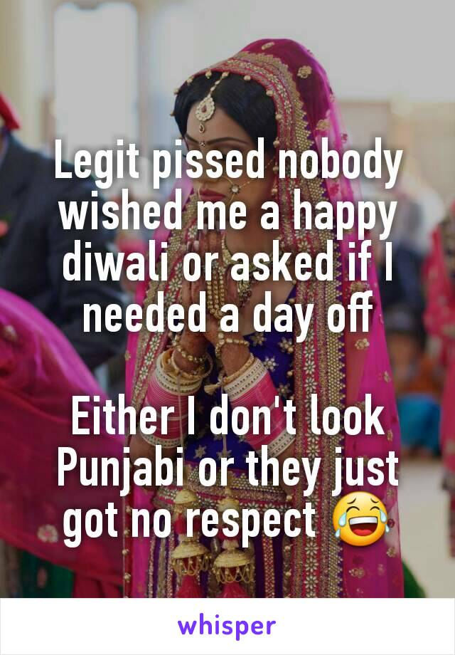 Legit pissed nobody wished me a happy diwali or asked if I needed a day off  Either I don't look Punjabi or they just got no respect 😂