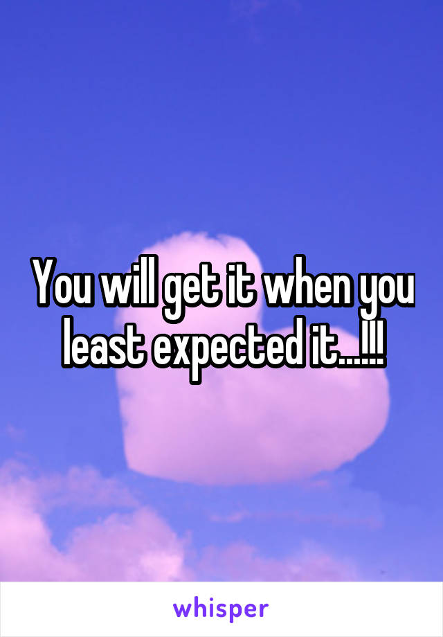 You will get it when you least expected it...!!!
