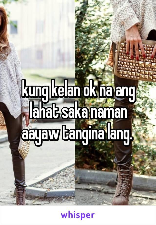 kung kelan ok na ang lahat saka naman aayaw tangina lang.