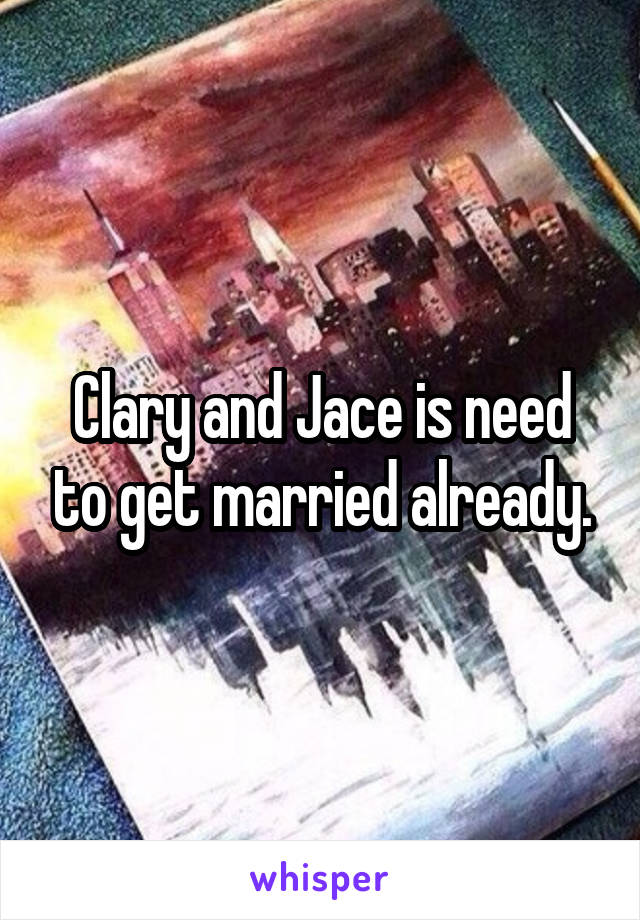 Clary and Jace is need to get married already.