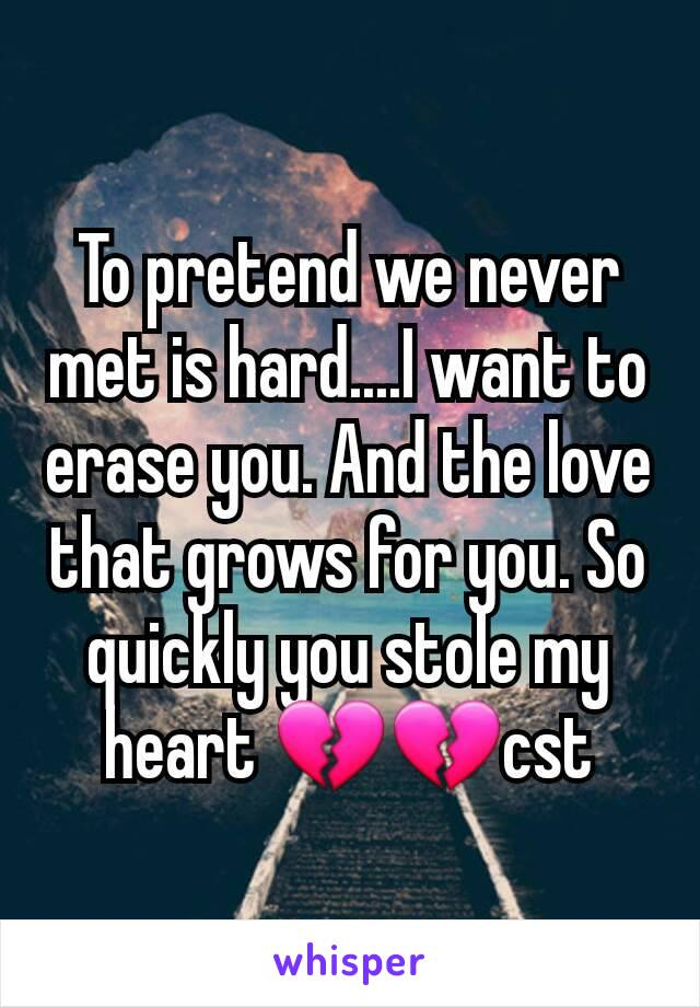 To pretend we never met is hard....I want to erase you. And the love that grows for you. So quickly you stole my heart 💔💔cst