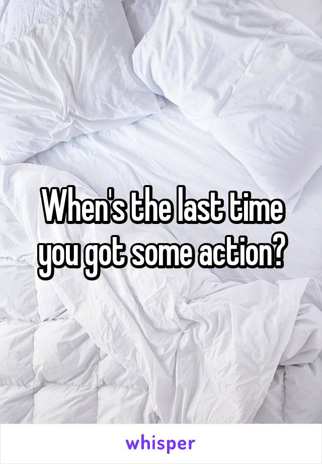 When's the last time you got some action?