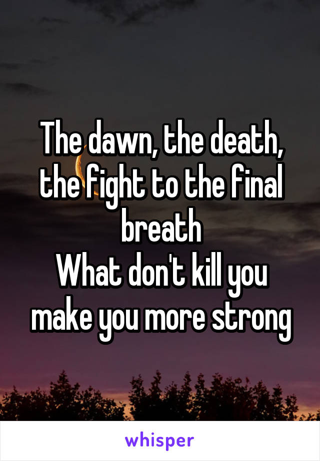The dawn, the death, the fight to the final breath What don't kill you make you more strong