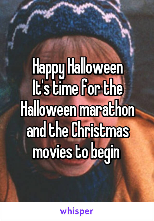Happy Halloween It's time for the Halloween marathon and the Christmas movies to begin