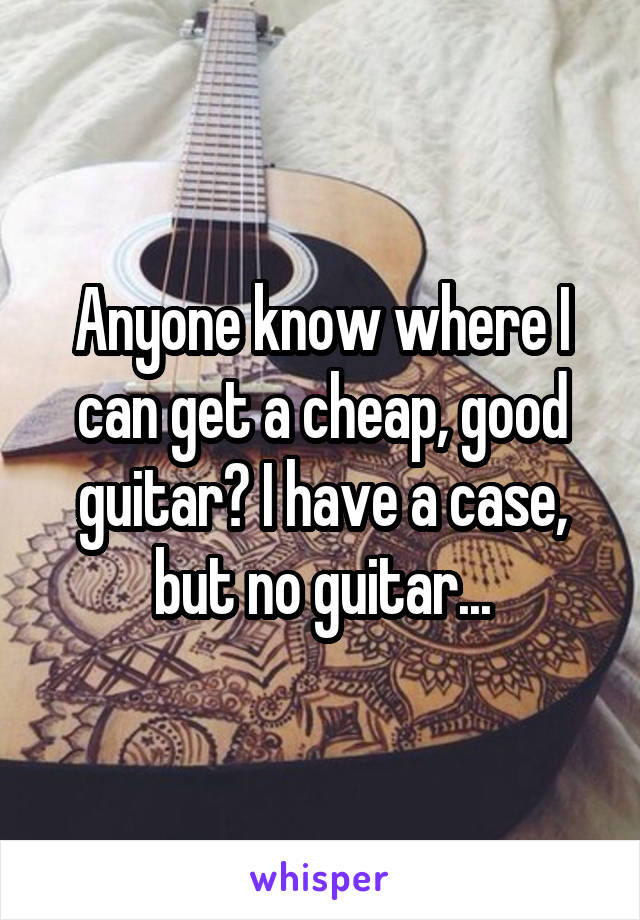 Anyone know where I can get a cheap, good guitar? I have a case, but no guitar...