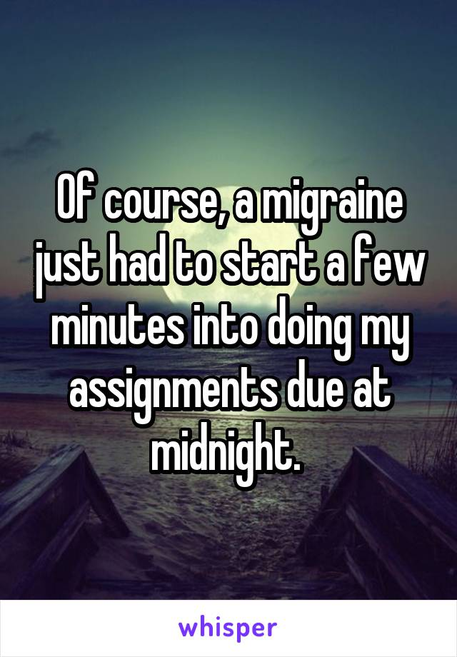 Of course, a migraine just had to start a few minutes into doing my assignments due at midnight.