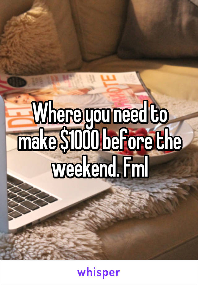 Where you need to make $1000 before the weekend. Fml