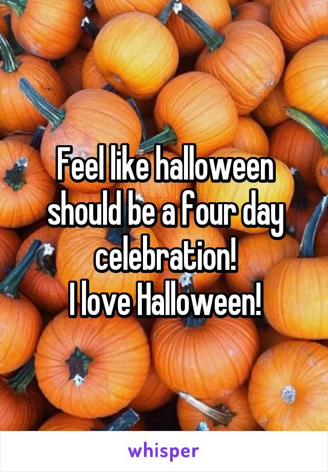 Feel like halloween should be a four day celebration! I love Halloween!