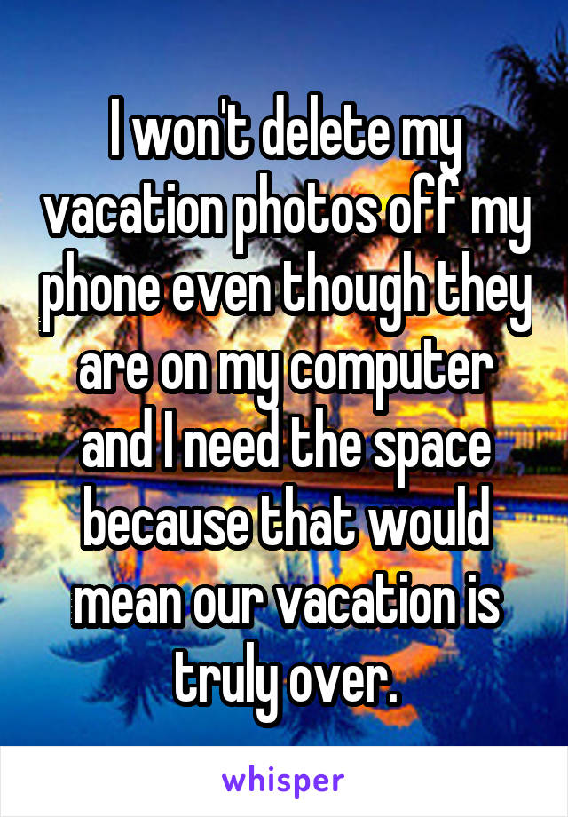 I won't delete my vacation photos off my phone even though they are on my computer and I need the space because that would mean our vacation is truly over.