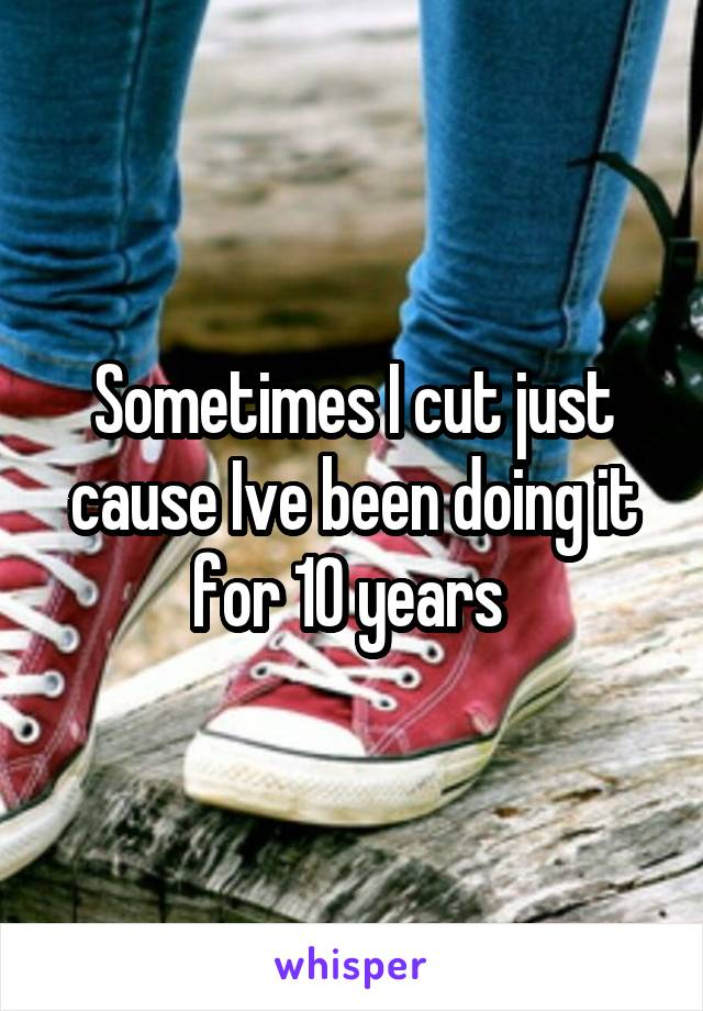 Sometimes I cut just cause Ive been doing it for 10 years