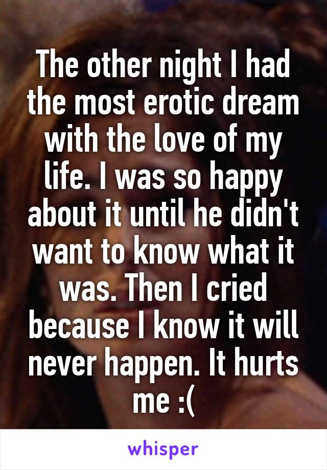 The other night I had the most erotic dream with the love of my life. I was so happy about it until he didn't want to know what it was. Then I cried because I know it will never happen. It hurts me :(