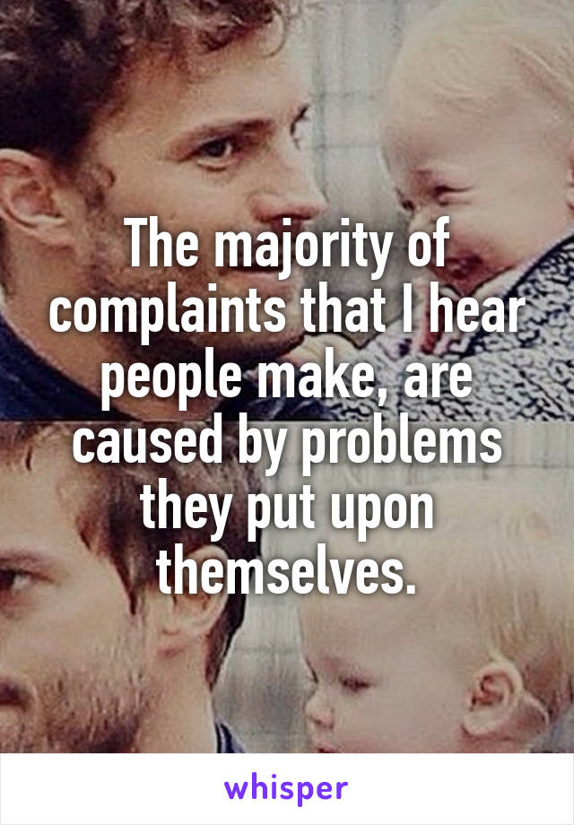The majority of complaints that I hear people make, are caused by problems they put upon themselves.