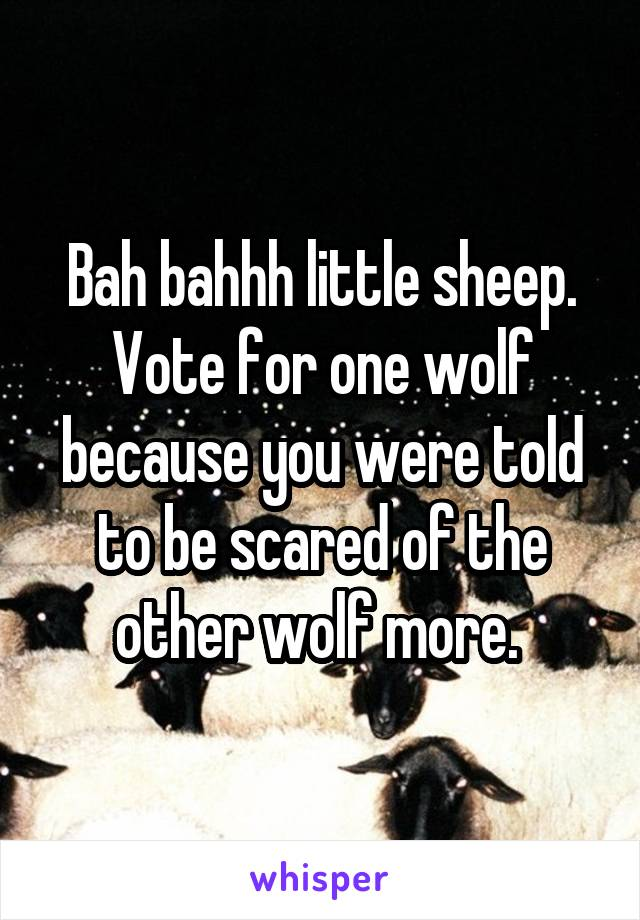 Bah bahhh little sheep. Vote for one wolf because you were told to be scared of the other wolf more.