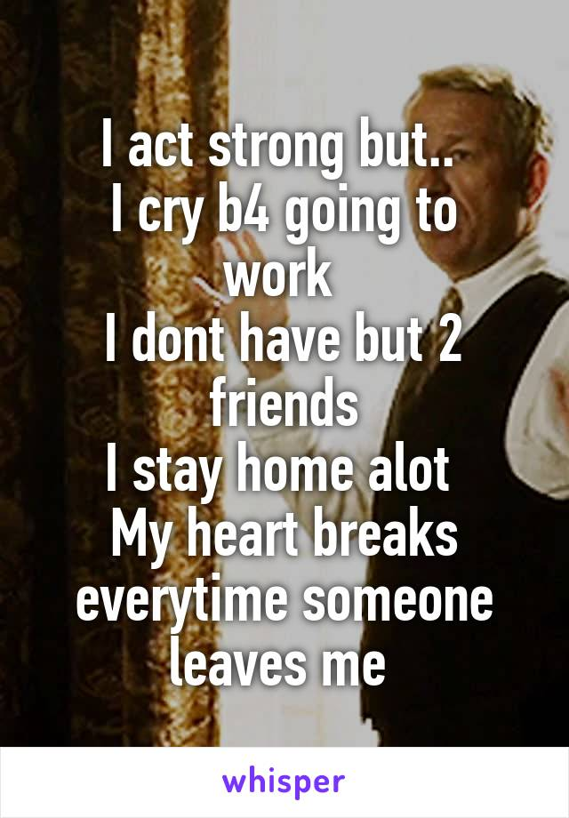 I act strong but..  I cry b4 going to work  I dont have but 2 friends I stay home alot  My heart breaks everytime someone leaves me