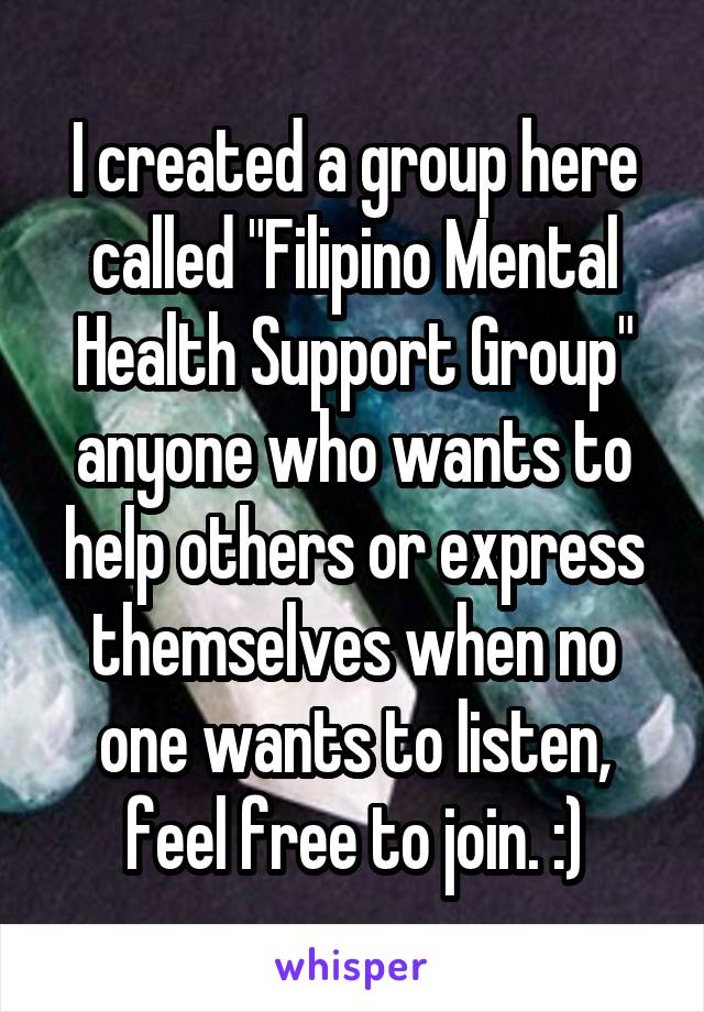 "I created a group here called ""Filipino Mental Health Support Group"" anyone who wants to help others or express themselves when no one wants to listen, feel free to join. :)"